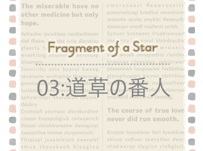 Fragment of a Star * 03:道草の番人